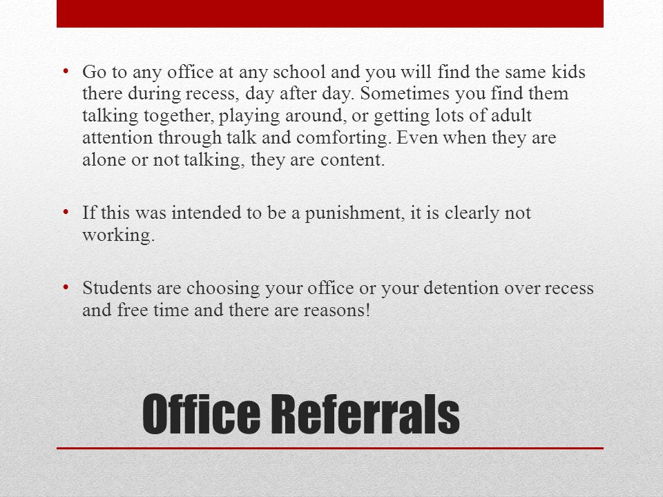 Office Referrals Go to any office at any school and you will find the same kids there during recess, day after day.