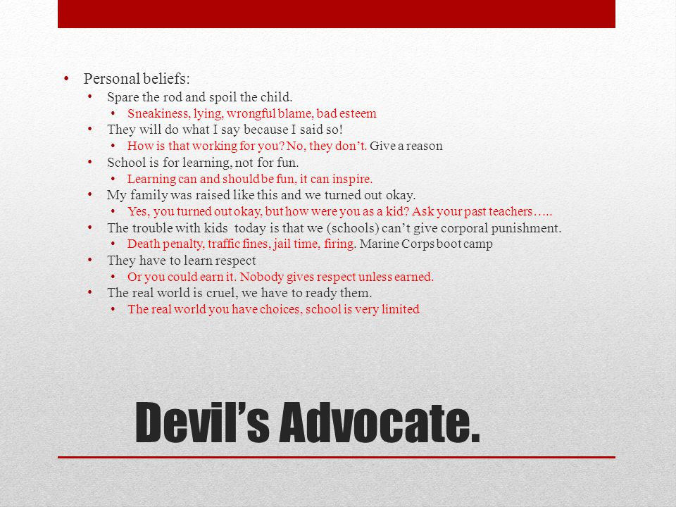 Devil's Advocate.Personal beliefs: Spare the rod and spoil the child.