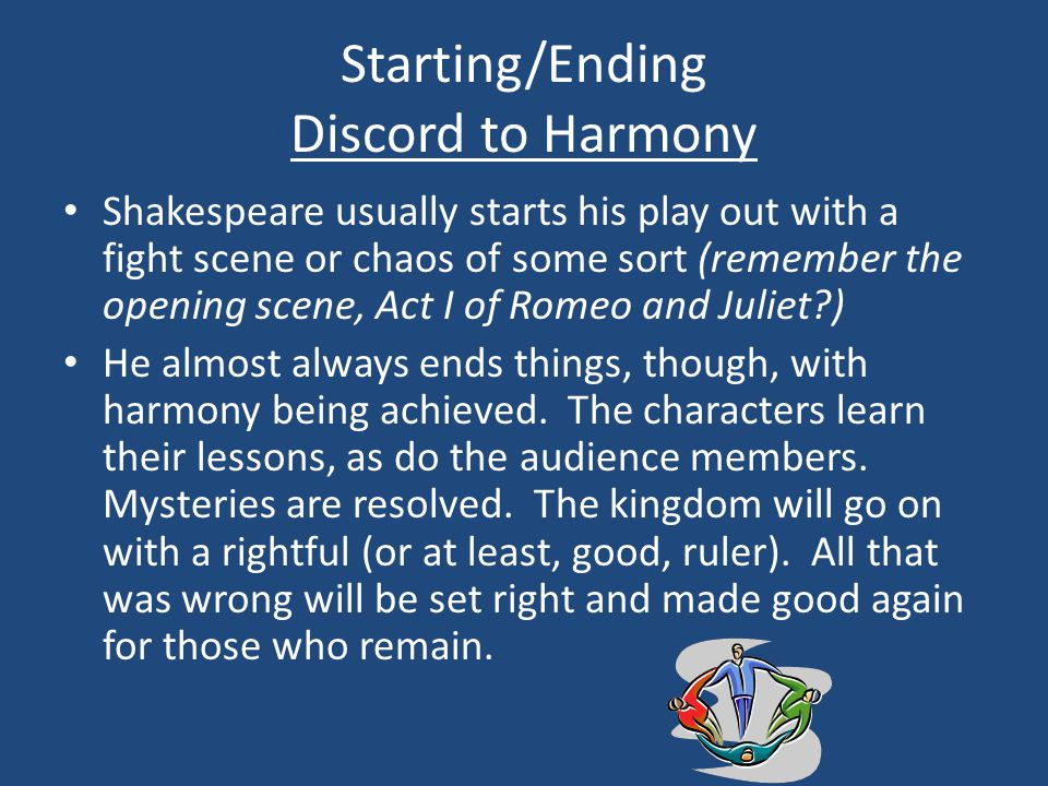 Starting/Ending Discord to Harmony Shakespeare usually starts his play out with a fight scene or chaos of some sort (remember the opening scene, Act I of Romeo and Juliet ) He almost always ends things, though, with harmony being achieved.