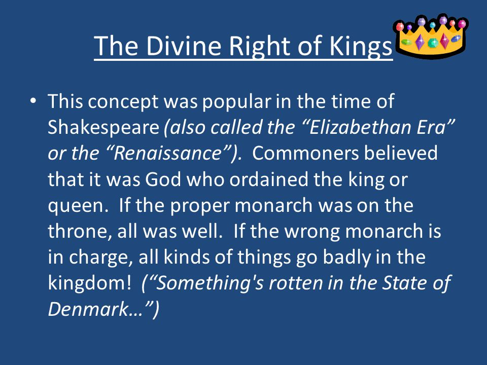 The Divine Right of Kings This concept was popular in the time of Shakespeare (also called the Elizabethan Era or the Renaissance ).