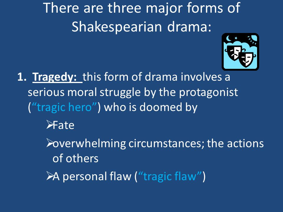 There are three major forms of Shakespearian drama: 1.