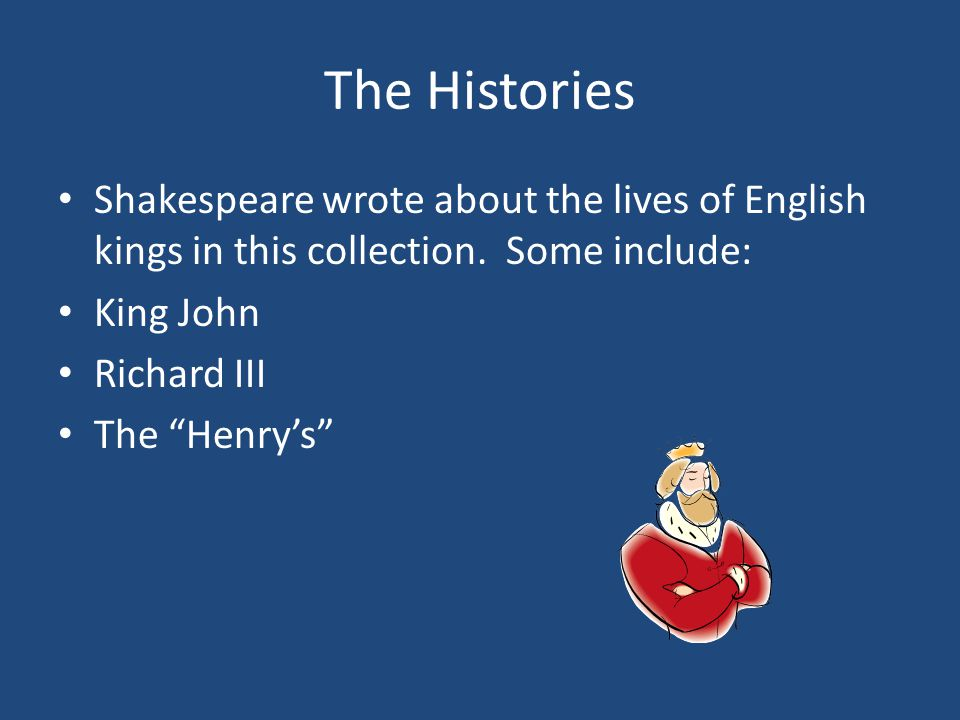 The Histories Shakespeare wrote about the lives of English kings in this collection.