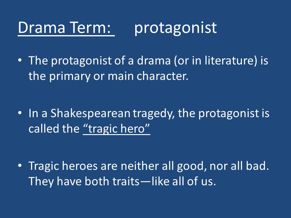 Drama Term: protagonist The protagonist of a drama (or in literature) is the primary or main character.