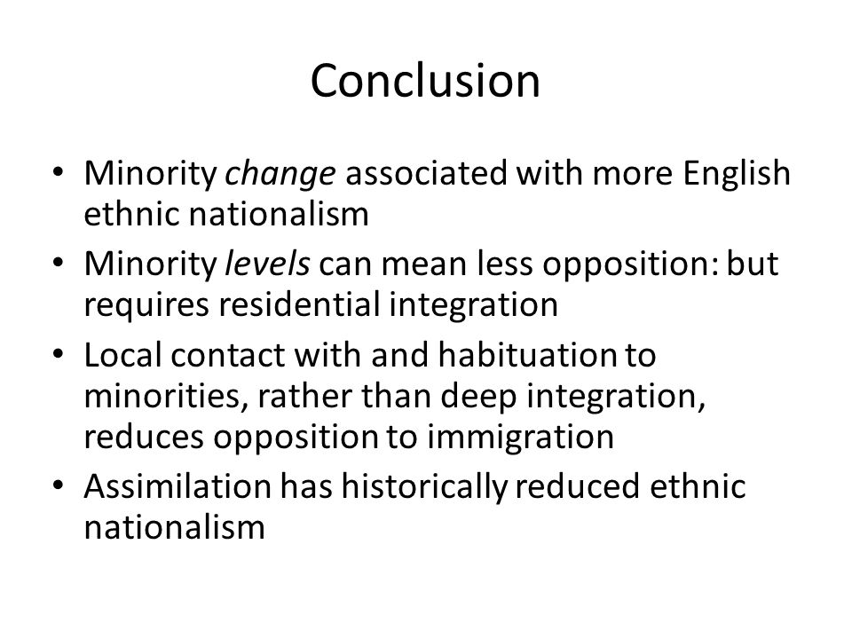 Conclusion Minority change associated with more English ethnic nationalism Minority levels can mean less opposition: but requires residential integration Local contact with and habituation to minorities, rather than deep integration, reduces opposition to immigration Assimilation has historically reduced ethnic nationalism