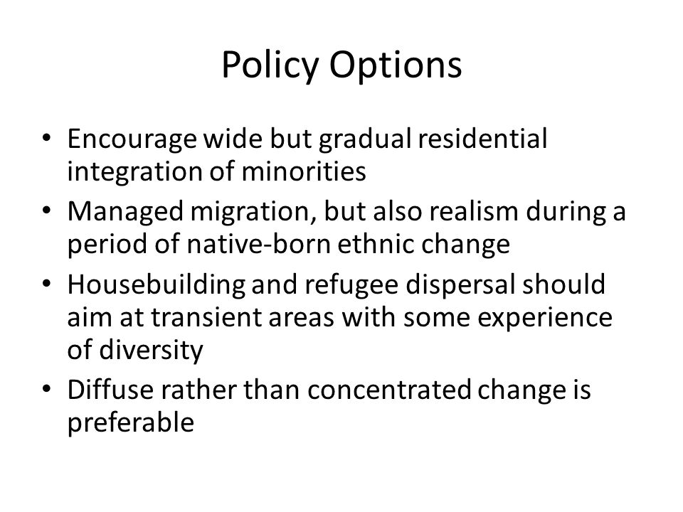 Policy Options Encourage wide but gradual residential integration of minorities Managed migration, but also realism during a period of native-born ethnic change Housebuilding and refugee dispersal should aim at transient areas with some experience of diversity Diffuse rather than concentrated change is preferable