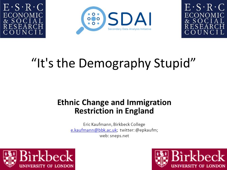 It s the Demography Stupid Ethnic Change and Immigration Restriction in England Eric Kaufmann, Birkbeck College e.kaufmann@bbk.ac.uke.kaufmann@bbk.ac.uk; twitter: @epkaufm; web: sneps.net