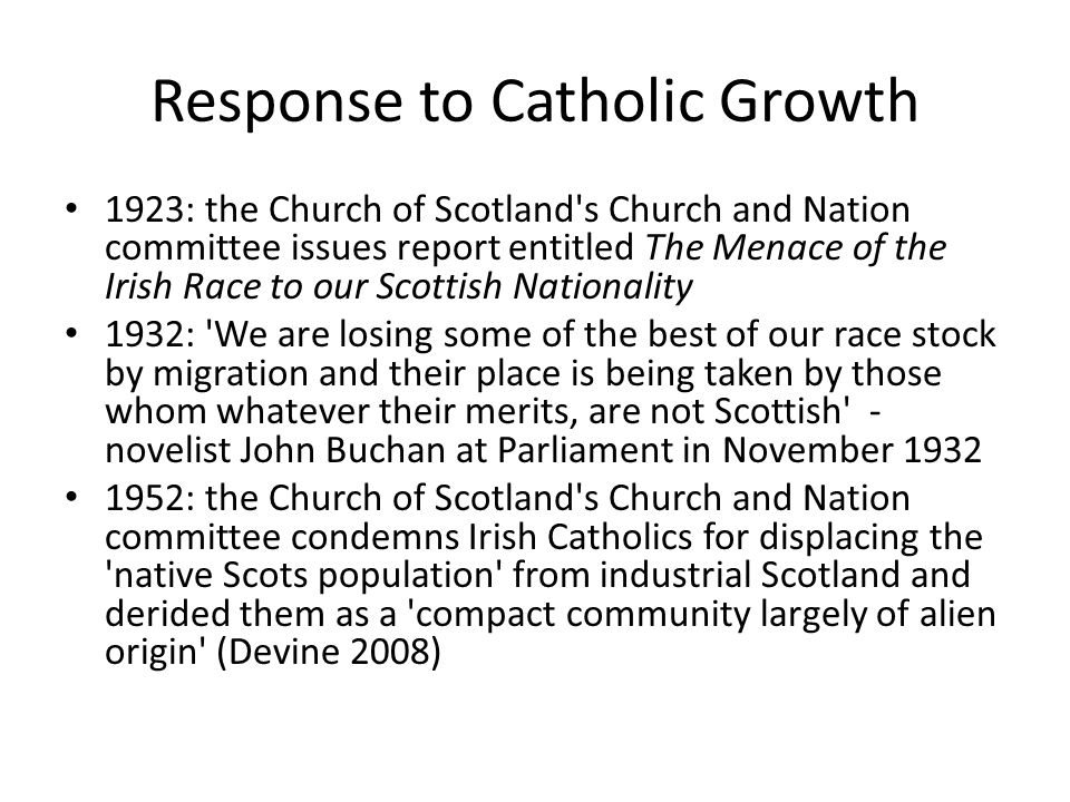 Response to Catholic Growth 1923: the Church of Scotland s Church and Nation committee issues report entitled The Menace of the Irish Race to our Scottish Nationality 1932: We are losing some of the best of our race stock by migration and their place is being taken by those whom whatever their merits, are not Scottish - novelist John Buchan at Parliament in November 1932 1952: the Church of Scotland s Church and Nation committee condemns Irish Catholics for displacing the native Scots population from industrial Scotland and derided them as a compact community largely of alien origin (Devine 2008)