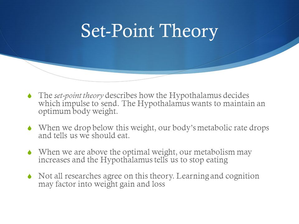 Set-Point Theory  The set-point theory describes how the Hypothalamus decides which impulse to send.
