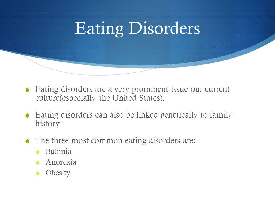 Eating Disorders  Eating disorders are a very prominent issue our current culture(especially the United States).