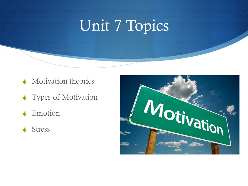 Unit 7 Topics  Motivation theories  Types of Motivation  Emotion  Stress