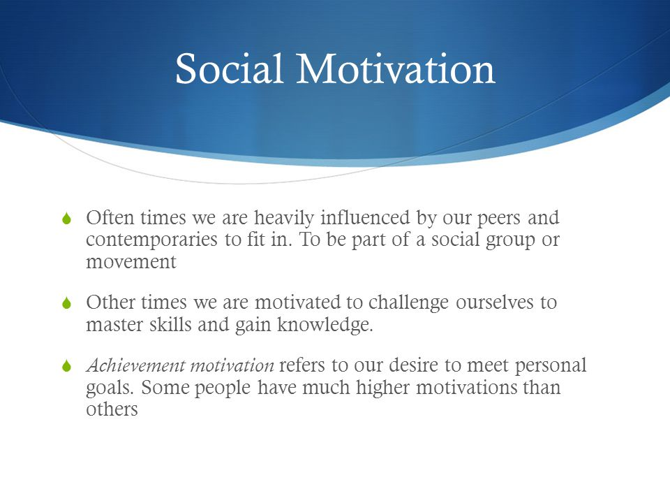 Social Motivation  Often times we are heavily influenced by our peers and contemporaries to fit in.