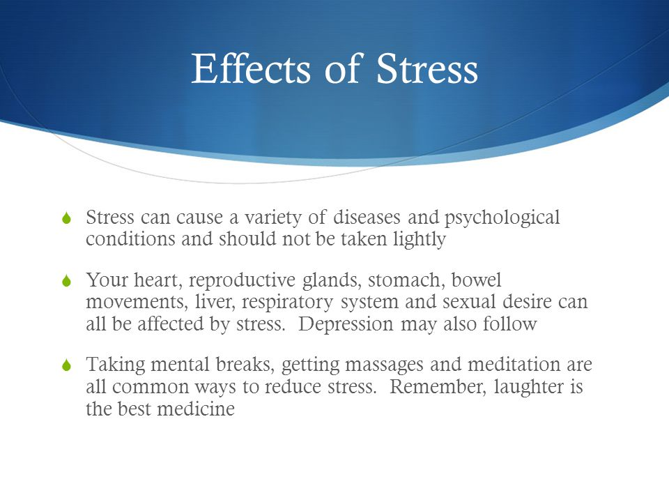 Effects of Stress  Stress can cause a variety of diseases and psychological conditions and should not be taken lightly  Your heart, reproductive glands, stomach, bowel movements, liver, respiratory system and sexual desire can all be affected by stress.