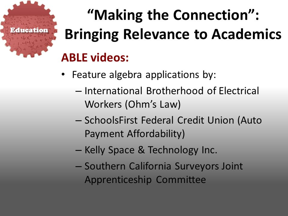 Education Making the Connection : Bringing Relevance to Academics ABLE videos: Feature algebra applications by: – International Brotherhood of Electrical Workers (Ohm's Law) – SchoolsFirst Federal Credit Union (Auto Payment Affordability) – Kelly Space & Technology Inc.