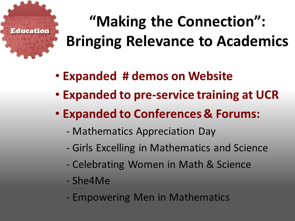 Education Making the Connection : Bringing Relevance to Academics Expanded # demos on Website Expanded to pre-service training at UCR Expanded to Conferences & Forums: - Mathematics Appreciation Day - Girls Excelling in Mathematics and Science - Celebrating Women in Math & Science - She4Me - Empowering Men in Mathematics