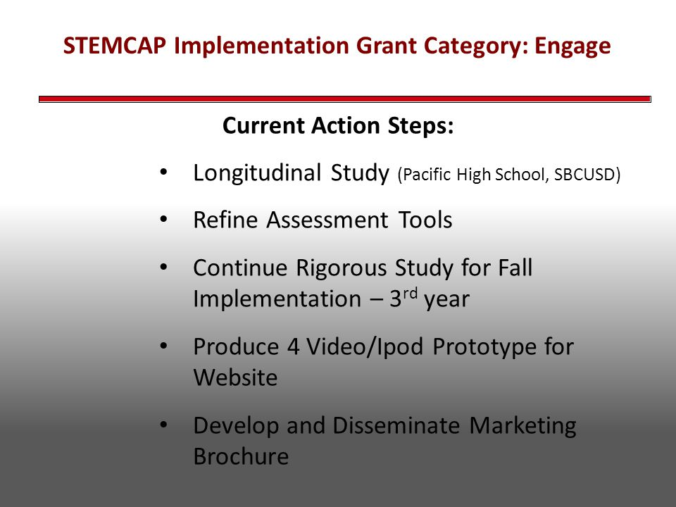 STEMCAP Implementation Grant Category: Engage Current Action Steps: Longitudinal Study (Pacific High School, SBCUSD) Refine Assessment Tools Continue Rigorous Study for Fall Implementation – 3 rd year Produce 4 Video/Ipod Prototype for Website Develop and Disseminate Marketing Brochure