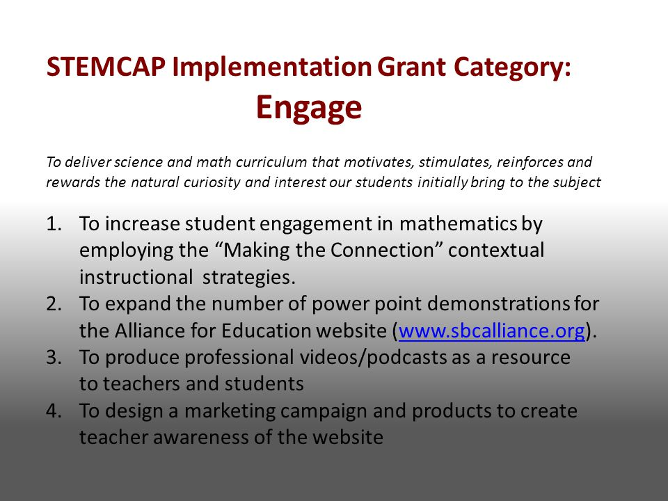 STEMCAP Implementation Grant Category: Engage To deliver science and math curriculum that motivates, stimulates, reinforces and rewards the natural curiosity and interest our students initially bring to the subject 1.To increase student engagement in mathematics by employing the Making the Connection contextual instructional strategies.
