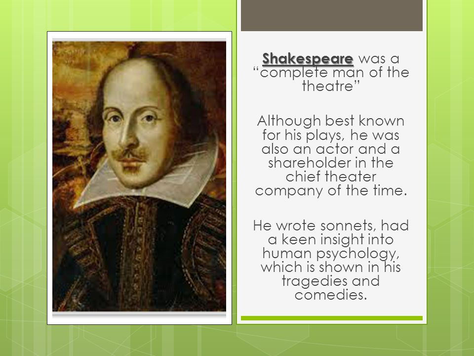 Shakespeare Shakespeare was a complete man of the theatre Although best known for his plays, he was also an actor and a shareholder in the chief theater company of the time.