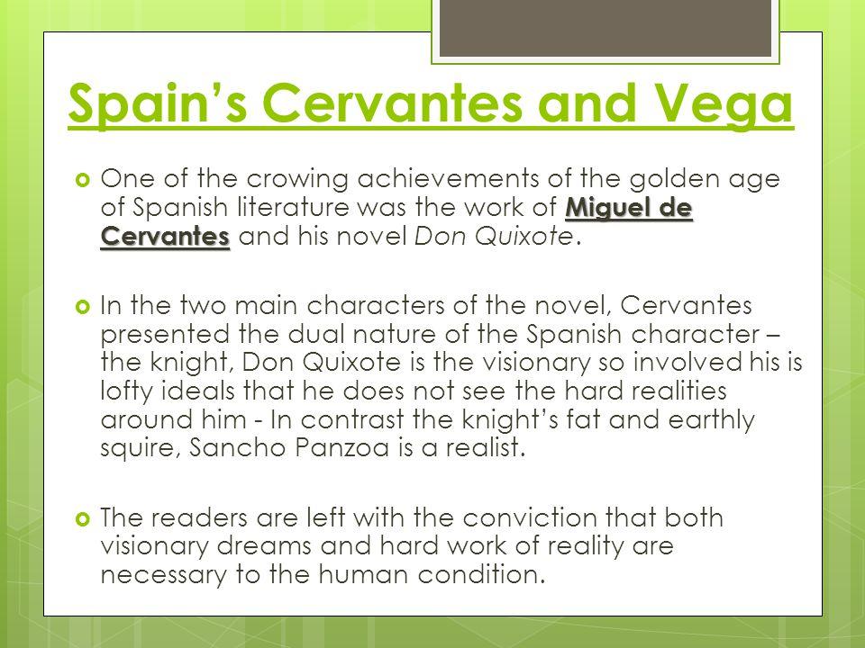 Spain's Cervantes and Vega Miguel de Cervantes  One of the crowing achievements of the golden age of Spanish literature was the work of Miguel de Cervantes and his novel Don Quixote.
