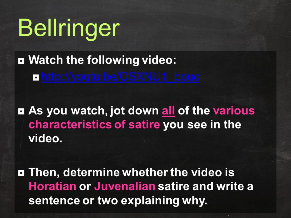 Bellringer  Watch the following video:  http://youtu.be/OSXNU1_bouc http://youtu.be/OSXNU1_bouc  As you watch, jot down all of the various characteristics of satire you see in the video.
