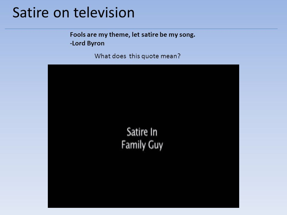Satire on television Fools are my theme, let satire be my song.