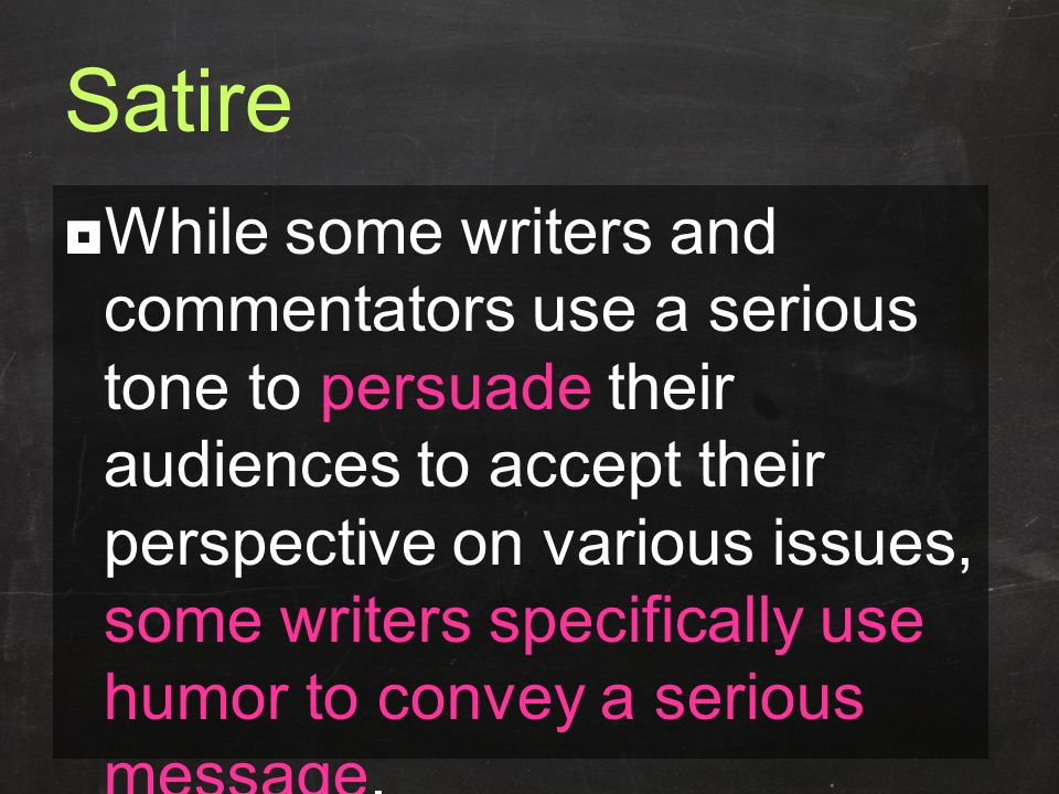 Satire  While some writers and commentators use a serious tone to persuade their audiences to accept their perspective on various issues, some writers specifically use humor to convey a serious message.