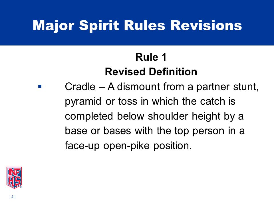 | 4 | Major Spirit Rules Revisions Rule 1 Revised Definition  Cradle – A dismount from a partner stunt, pyramid or toss in which the catch is completed below shoulder height by a base or bases with the top person in a face-up open-pike position.