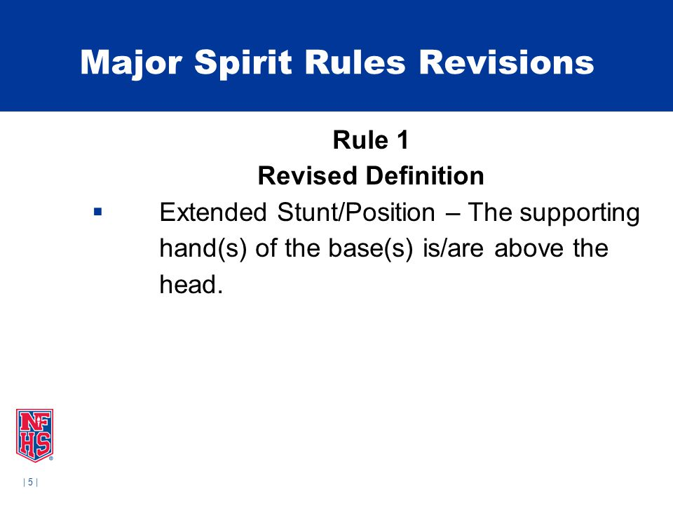 | 5 | Major Spirit Rules Revisions Rule 1 Revised Definition  Extended Stunt/Position – The supporting hand(s) of the base(s) is/are above the head.