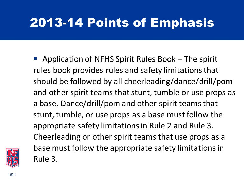 | 52 | 2013-14 Points of Emphasis  Application of NFHS Spirit Rules Book – The spirit rules book provides rules and safety limitations that should be followed by all cheerleading/dance/drill/pom and other spirit teams that stunt, tumble or use props as a base.