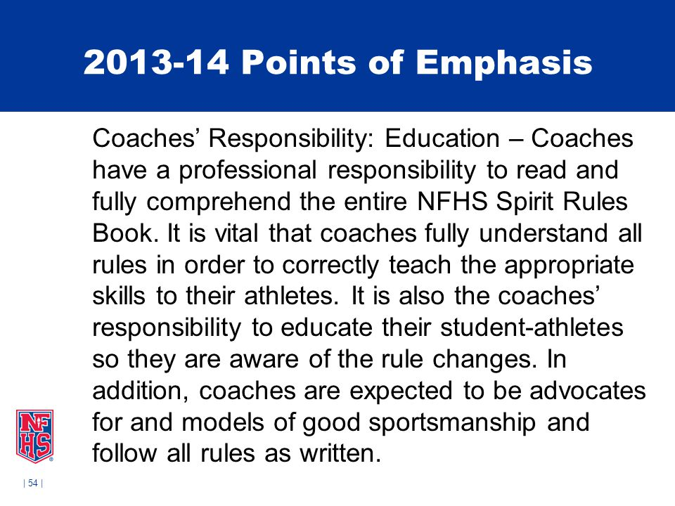 | 54 | 2013-14 Points of Emphasis Coaches' Responsibility: Education – Coaches have a professional responsibility to read and fully comprehend the entire NFHS Spirit Rules Book.