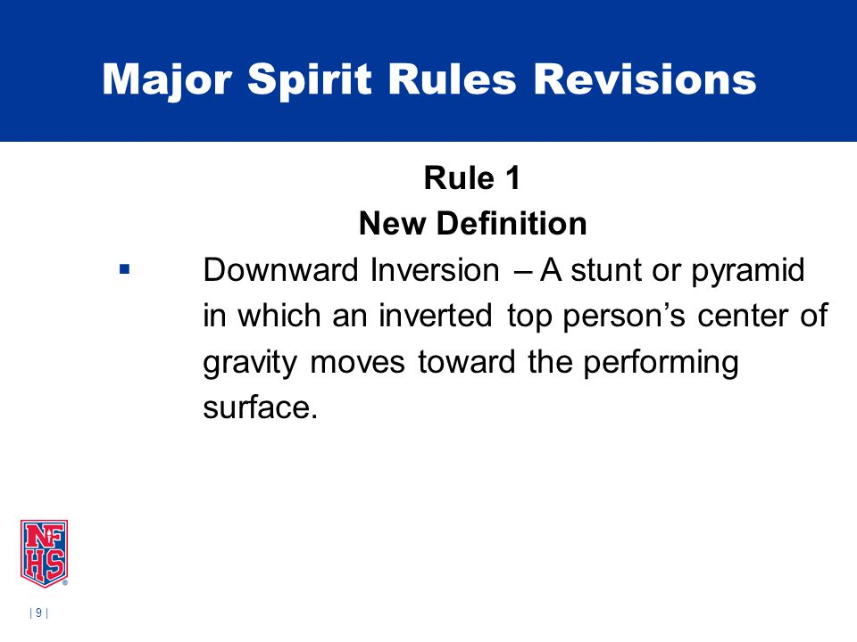 | 9 | Major Spirit Rules Revisions Rule 1 New Definition  Downward Inversion – A stunt or pyramid in which an inverted top person's center of gravity moves toward the performing surface.