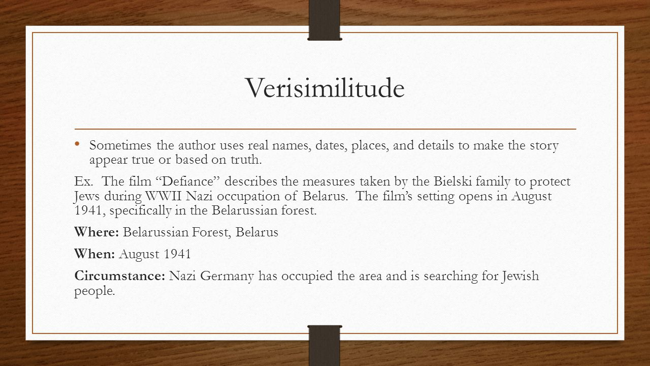 "Verisimilitude Sometimes the author uses real names, dates, places, and details to make the story appear true or based on truth. Ex. The film ""Defianc"