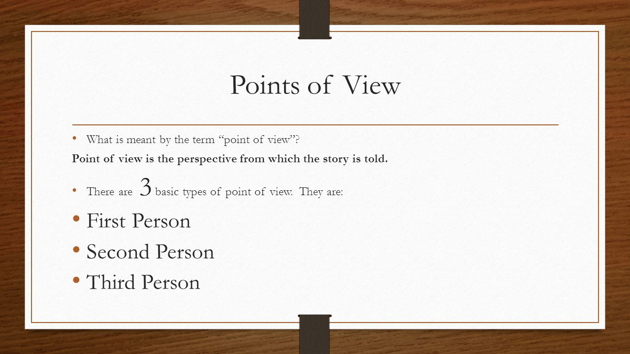 "Points of View What is meant by the term ""point of view""? Point of view is the perspective from which the story is told. There are 3 basic types of po"