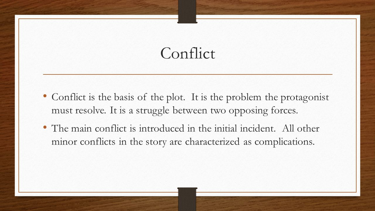 Conflict Conflict is the basis of the plot. It is the problem the protagonist must resolve. It is a struggle between two opposing forces. The main con