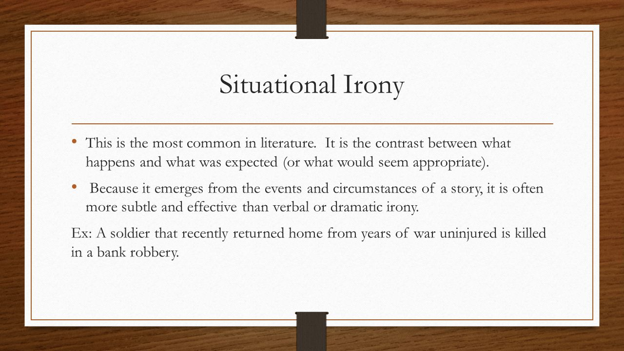Situational Irony This is the most common in literature. It is the contrast between what happens and what was expected (or what would seem appropriate