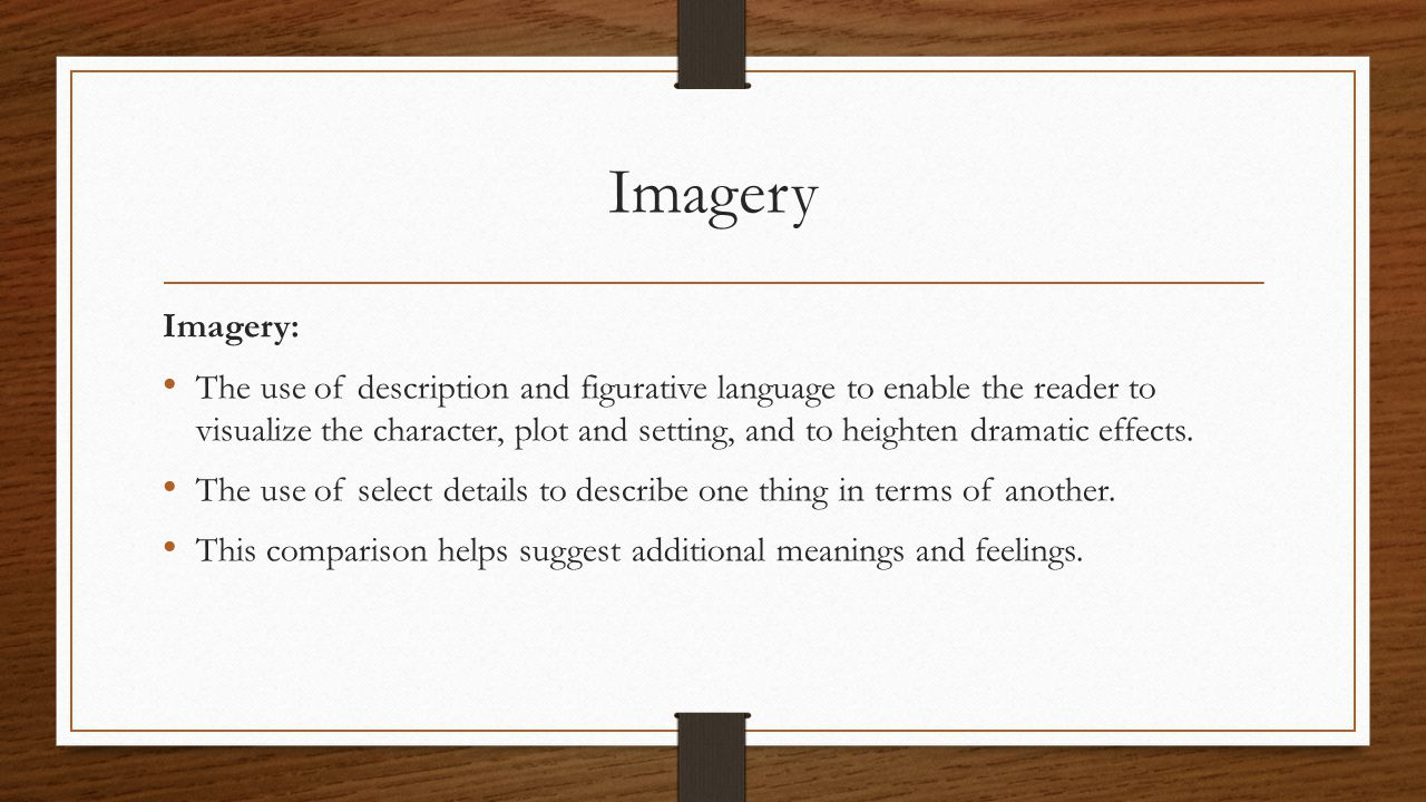 Imagery Imagery: The use of description and figurative language to enable the reader to visualize the character, plot and setting, and to heighten dra