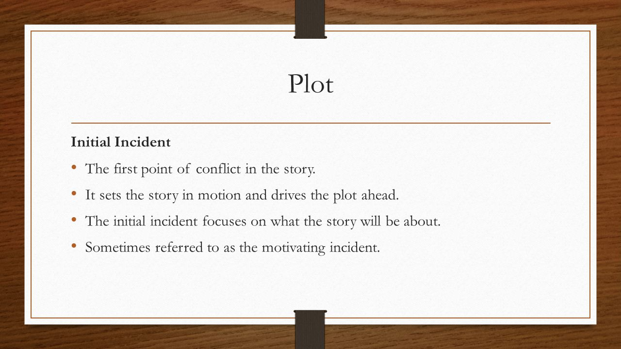 Plot Initial Incident The first point of conflict in the story. It sets the story in motion and drives the plot ahead. The initial incident focuses on