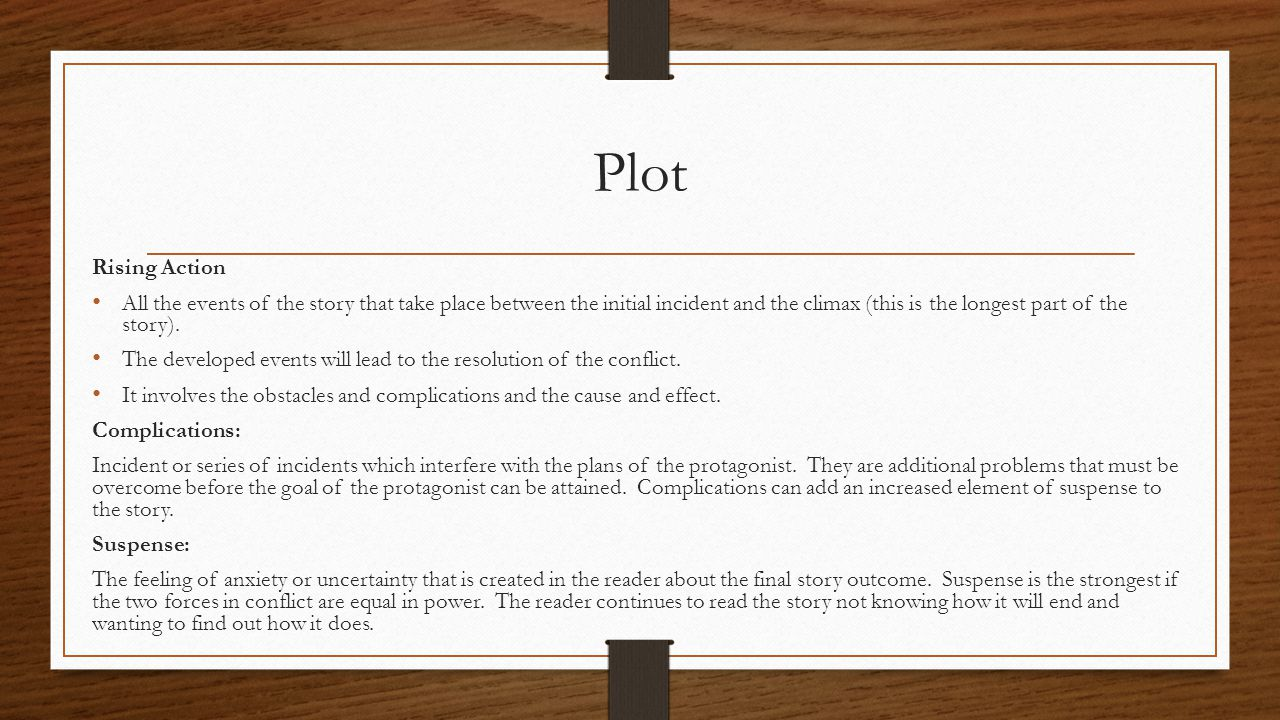 Plot Rising Action All the events of the story that take place between the initial incident and the climax (this is the longest part of the story). Th