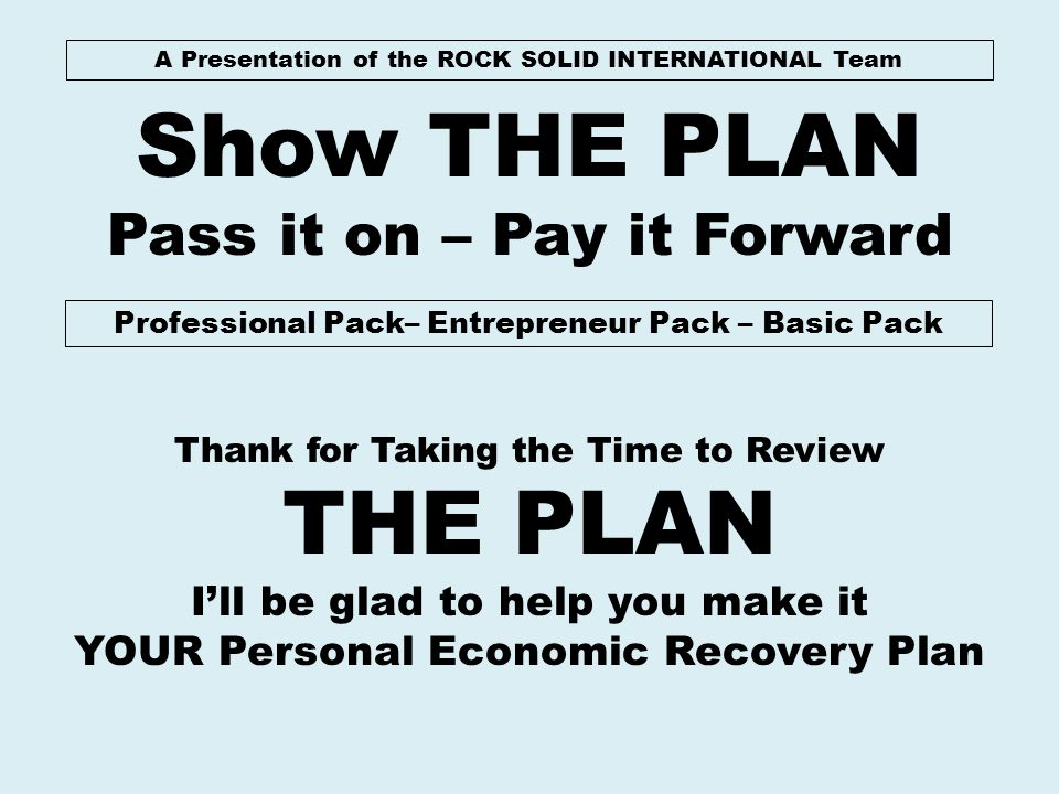 A Presentation of the ROCK SOLID INTERNATIONAL Team Show THE PLAN Pass it on – Pay it Forward Professional Pack– Entrepreneur Pack – Basic Pack Thank