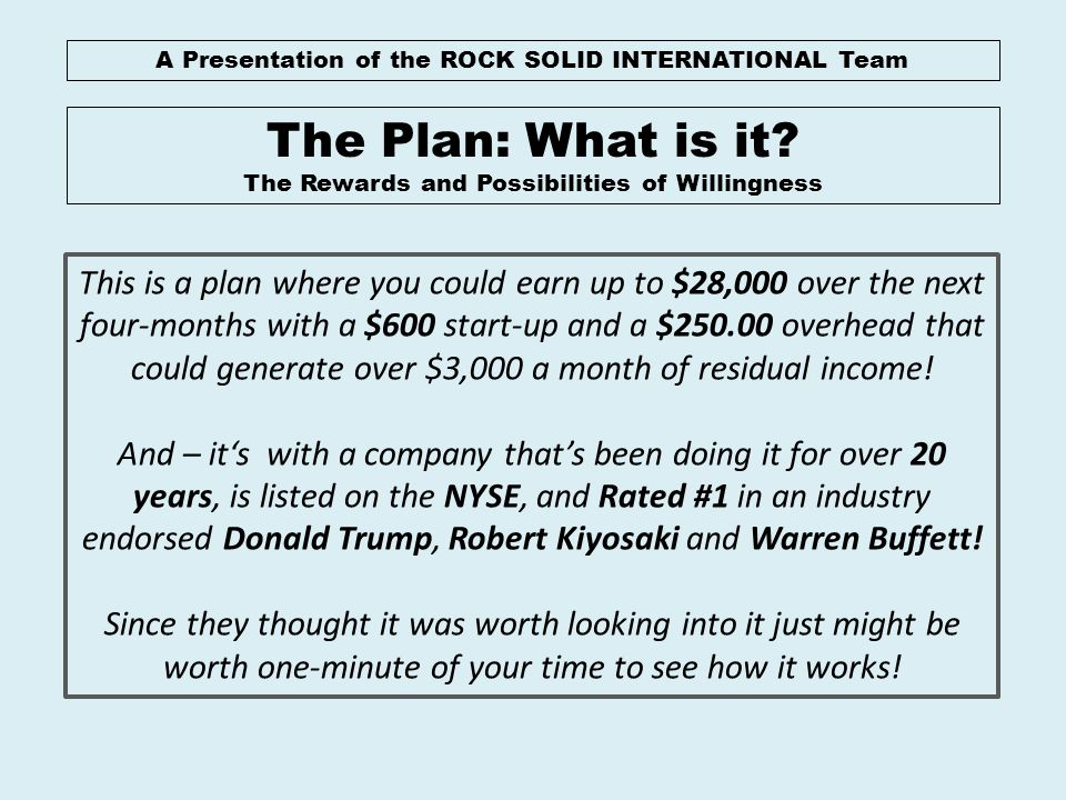 A Presentation of the ROCK SOLID INTERNATIONAL Team The Plan: What is it? The Rewards and Possibilities of Willingness This is a plan where you could