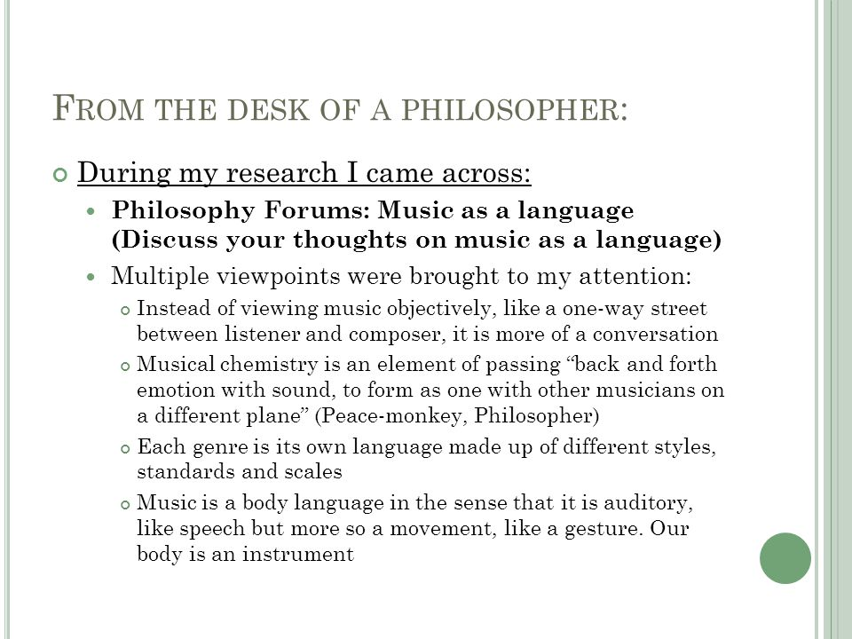 F ROM THE DESK OF A PHILOSOPHER : During my research I came across: Philosophy Forums: Music as a language (Discuss your thoughts on music as a language) Multiple viewpoints were brought to my attention: Instead of viewing music objectively, like a one-way street between listener and composer, it is more of a conversation Musical chemistry is an element of passing back and forth emotion with sound, to form as one with other musicians on a different plane (Peace-monkey, Philosopher) Each genre is its own language made up of different styles, standards and scales Music is a body language in the sense that it is auditory, like speech but more so a movement, like a gesture.