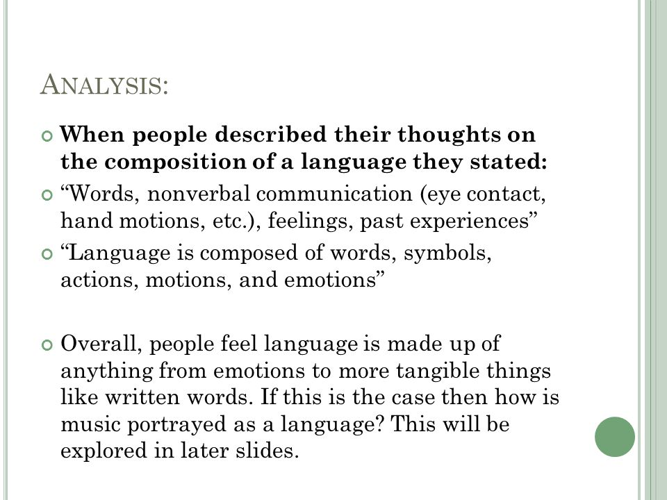 A NALYSIS : When people described their thoughts on the composition of a language they stated: Words, nonverbal communication (eye contact, hand motions, etc.), feelings, past experiences Language is composed of words, symbols, actions, motions, and emotions Overall, people feel language is made up of anything from emotions to more tangible things like written words.