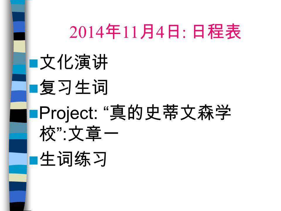 2014 年 11 月 4 日 : 日程表 文化演讲 复习生词 Project: 真的史蒂文森学 校 : 文章一 生词练习