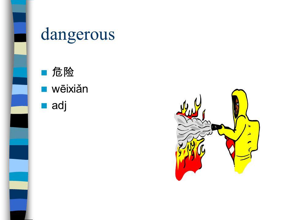 dangerous 危险 wēixiǎn adj