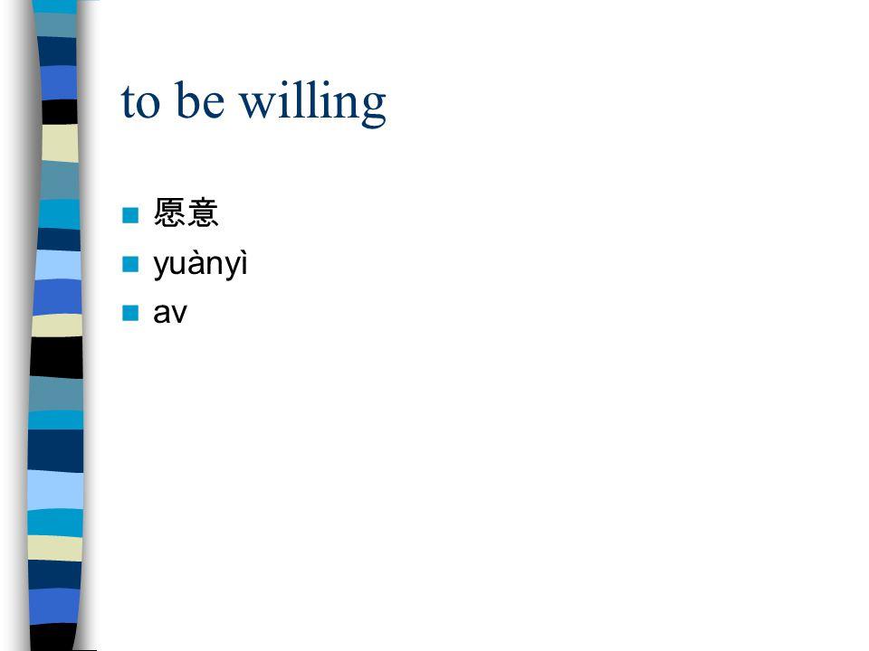 to be willing 愿意 yuànyì av