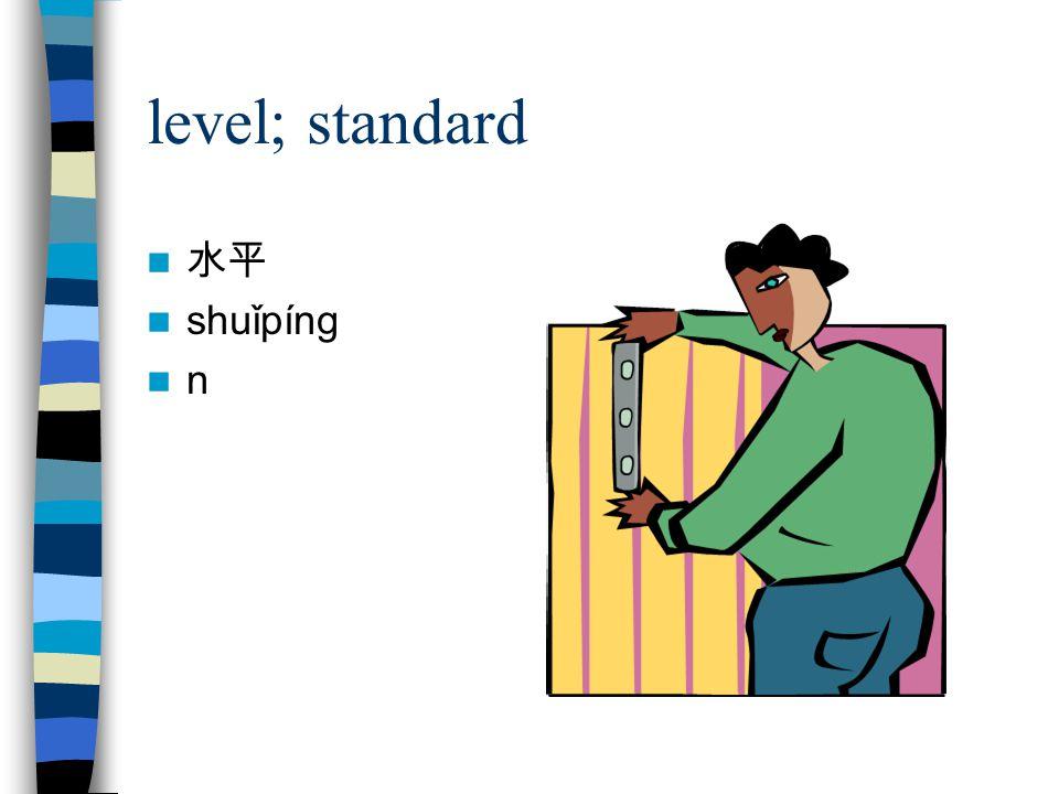 level; standard 水平 shuǐpíng n