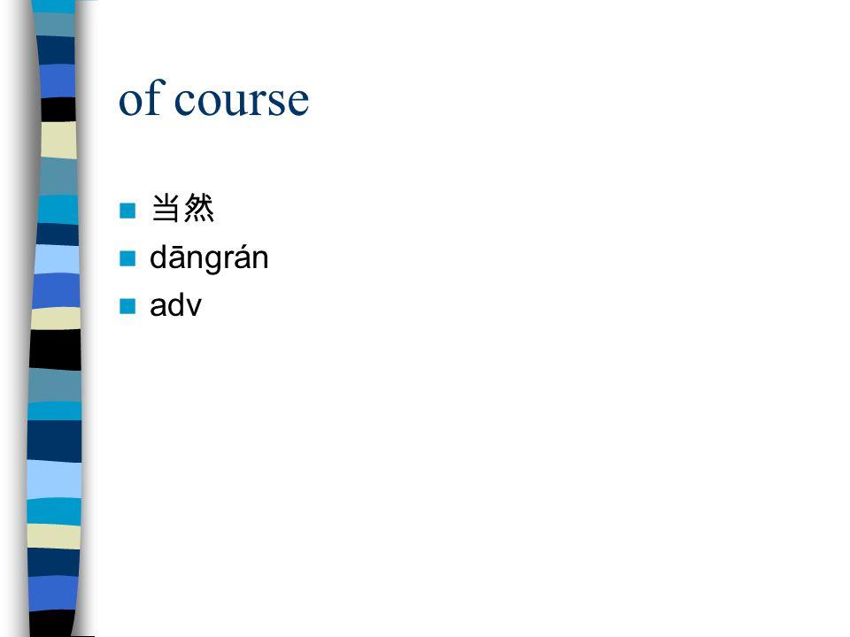 of course 当然 dāngrán adv