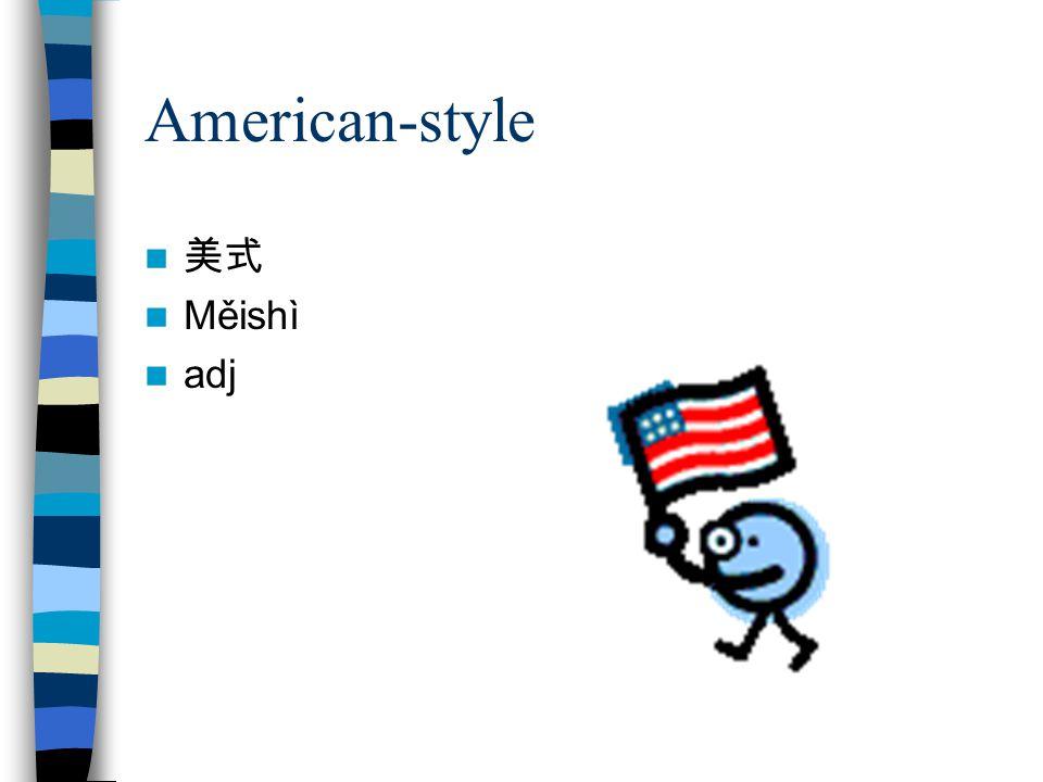 American-style 美式 Měishì adj