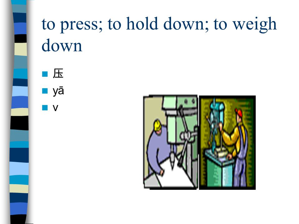 to press; to hold down; to weigh down 压 yā v