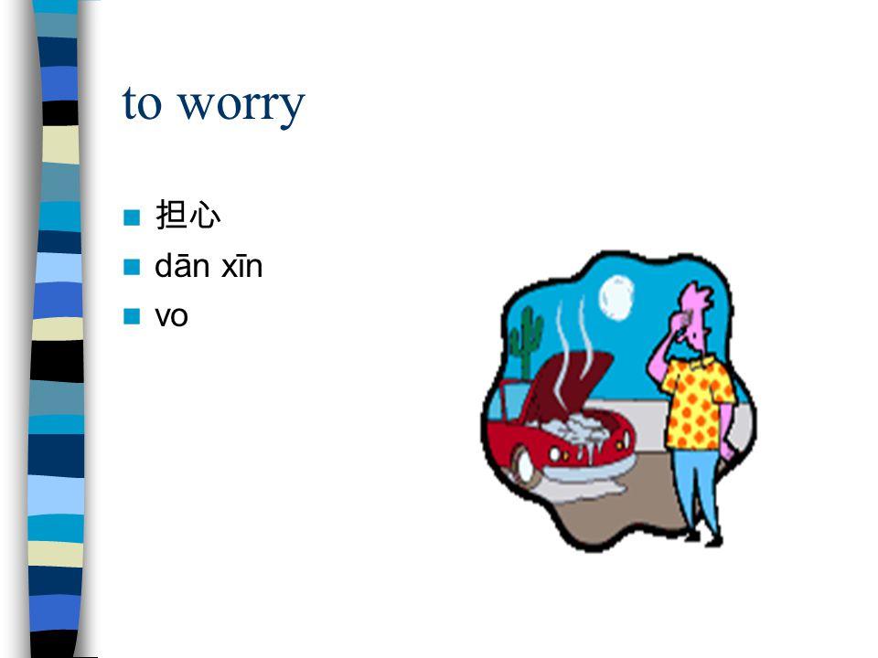 to worry 担心 dān xīn vo