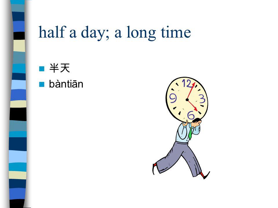 half a day; a long time 半天 bàntiān